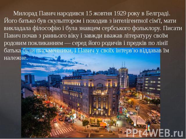 Милорад Павич народився15 жовтня1929року вБелграді. Його батько був скульптором і походив з інтелігентної сім'ї, мати викладала філософію і була знавцем сербського фольклору. Писати Павич почав з раннього віку і завжди вважав…