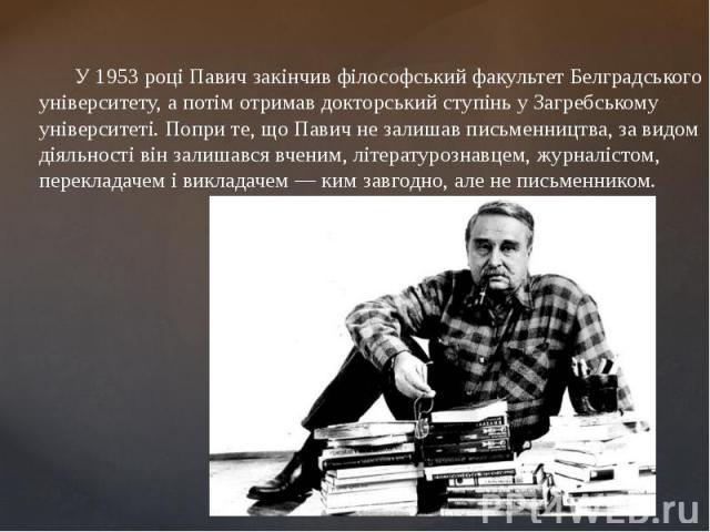 У1953 році Павич закінчив філософський факультетБелградського університету, а потім отримав докторський ступінь у Загребському університеті. Попри те, що Павич не залишав письменництва, за видом діяльності він залишався вченим, літератур…