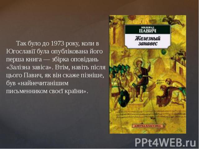 Так було до 1973 року, коли в Югославії була опублікована його перша книга— збірка оповідань «Залізна завіса». Втім, навіть після цього Павич, як він скаже пізніше, був «найнечитанішим письменником своєї країни». Так було до 1973 року, коли в …