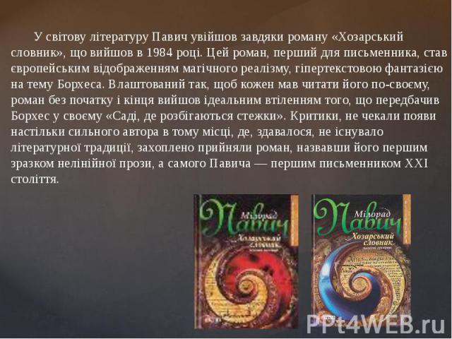 У світову літературу Павич увійшов завдяки роману«Хозарський словник», що вийшов в1984році. Цей роман, перший для письменника, став європейським відображенням магічного реалізму, гіпертекстовою фантазією на темуБорхеса. Влашт…