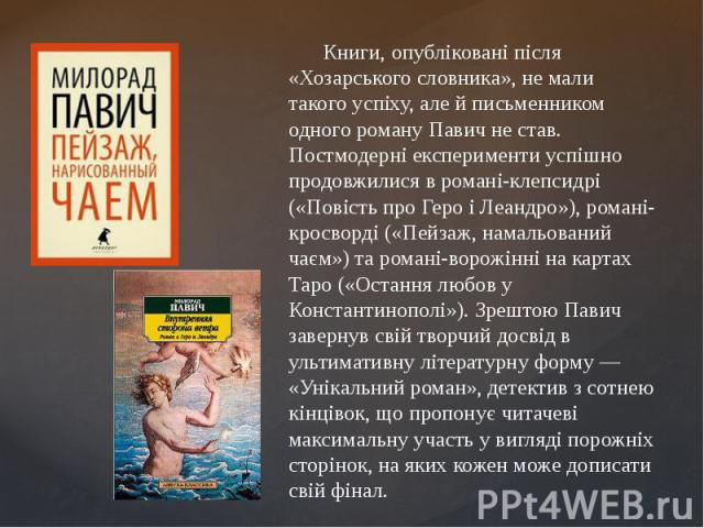 Книги, опубліковані після «Хозарського словника», не мали такого успіху, але й письменником одного роману Павич не став. Постмодерні експерименти успішно продовжилися в романі-клепсидрі («Повість про Геро і Леандро»), романі-кросворді («Пейзаж, нама…