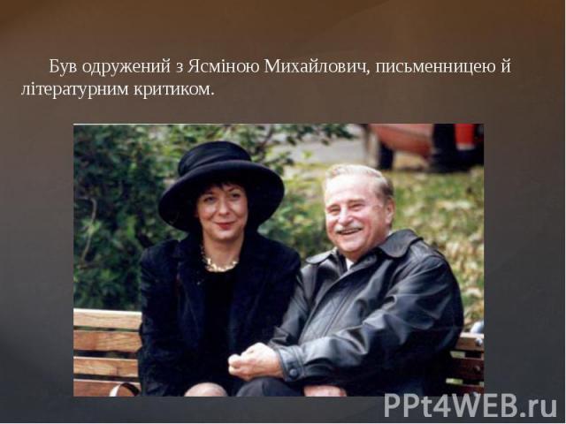 Був одружений з Ясміною Михайлович, письменницею й літературним критиком. Був одружений з Ясміною Михайлович, письменницею й літературним критиком.