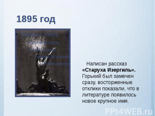 1895 год Написан рассказ «Старуха Изергиль». Горький был замечен сразу, восторже