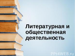 Литературная и общественная деятельность .