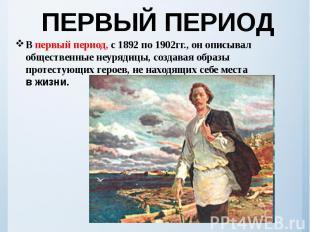 ПЕРВЫЙ ПЕРИОД В первый период, с1892по1902гг., онописыва