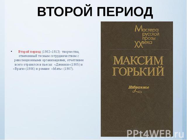 ВТОРОЙ ПЕРИОД Второй период (1902–1913) творчества, отмеченный тесным сотрудничеством с революционными организациями, отчетливее всего отразился в пьесах «Дачники»(1905) и «Враги»(1906) и романе «Мать» (1907).