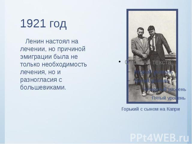 1921 год Ленин настоял на лечении, но причиной эмиграции была не только необходимость лечения, но и разногласия с большевиками.