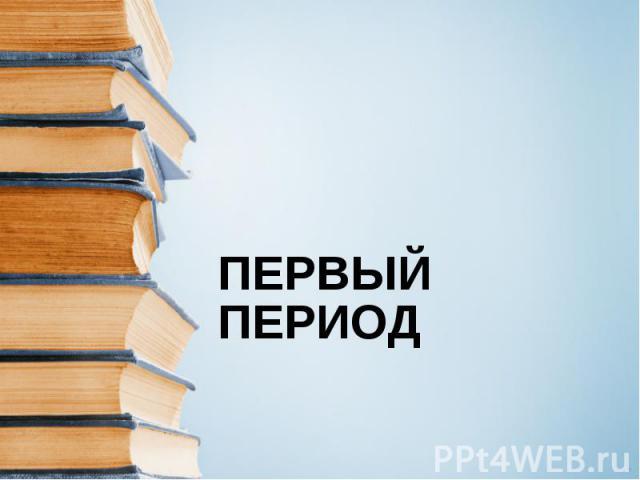 ПЕРВЫЙ ПЕРИОД .