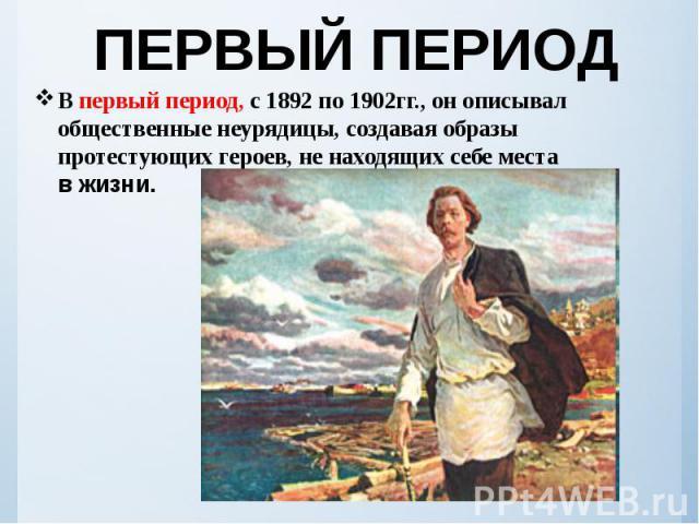 ПЕРВЫЙ ПЕРИОД В первый период, с1892по1902гг., онописывал общественные неурядицы, создавая образы протестующих героев, ненаходящих себе места вжизни.