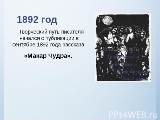 1892 год Творческий путь писателя начался с публикации в сентябре 1892 года рассказа «Макар Чудра».