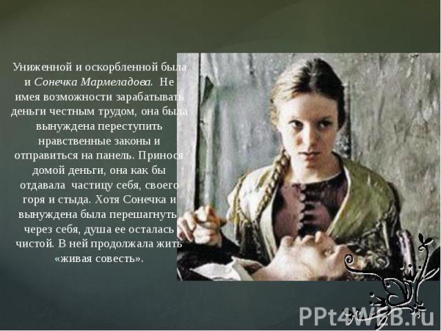 Униженной и оскорбленной была и Сонечка Мармеладова. Не имея возможности зарабатывать деньги честным трудом, она была вынуждена переступить нравственные законы и отправиться на панель. Принося домой деньги, она как бы отдавала частицу себя, своего г…