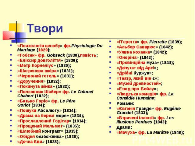 Твори «Психологія шлюбу»фр.Physiologie Du Marriage(1829); «Гобсек»фр.Gobseck(1830),повість; «Еліксир довголіття»(1830); «Метр Корнеліус»(1830); «Шагренева шкіра»(1831); «Червоний готель»(1831); «…