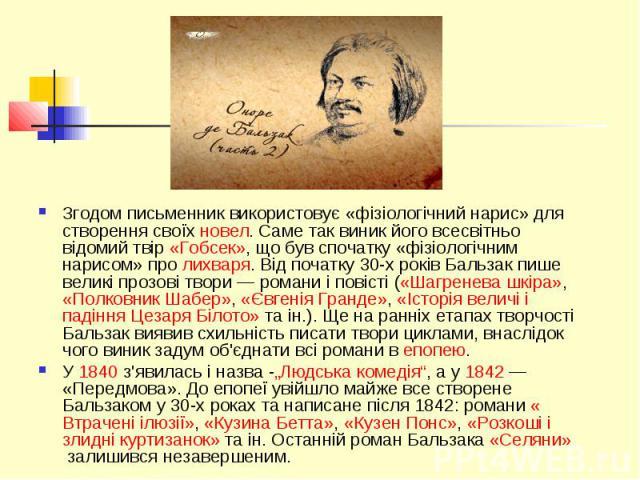 Згодом письменник використовує «фізіологічний нарис» для створення своїхновел. Саме так виник його всесвітньо відомий твір«Гобсек», що був спочатку «фізіологічним нарисом» пролихваря. Від початку 30-х років Бальзак пише великі проз…