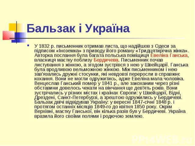 Бальзак і Україна У 1832р. письменник отримав листа, що надійшов з Одеси за підписом «Іноземка» з приводу його роману «Тридцятирічна жінка». Авторка послання була багата польська поміщицяЕвеліна Ганська, власниця маєтку поблизу Бердичева…