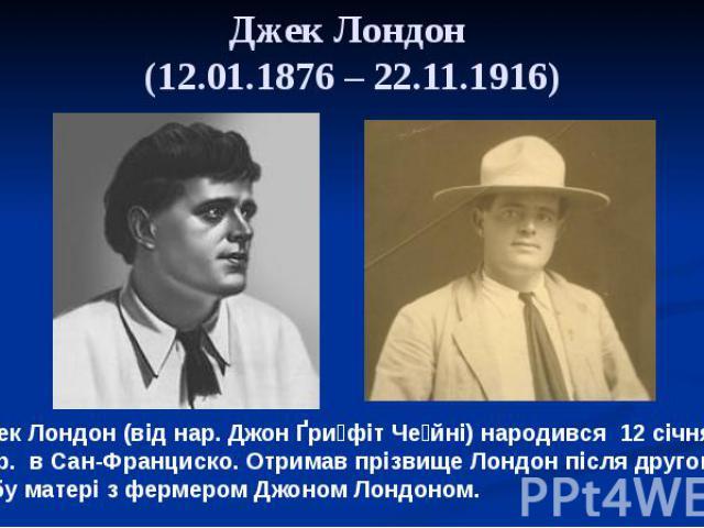 Джек Лондон (12.01.1876 – 22.11.1916) Джек Лондон (від нар. Джон Ґри фіт Че йні) народився 12 січня 1876 р. в Сан-Франциско. Отримав прізвище Лондон після другого шлюбу матері з фермером Джоном Лондоном.