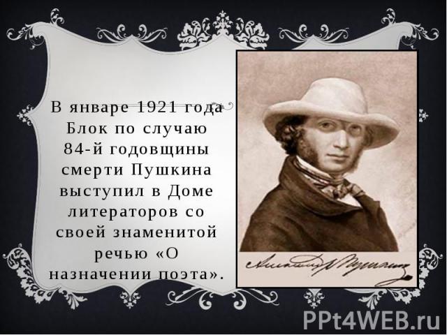 В январе 1921года Блок по случаю 84-й годовщины смерти Пушкина выступил в Доме литераторов со своей знаменитой речью «О назначении поэта».