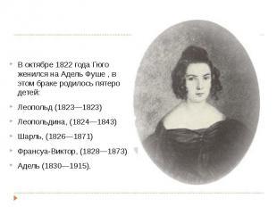 В октябре1822 годаГюго женился наАдель Фуше, в этом брак