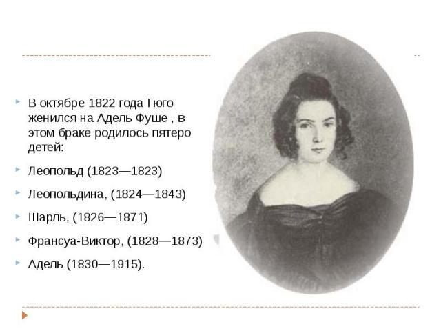 В октябре1822 годаГюго женился наАдель Фуше, в этом браке родилось пятеро детей: В октябре1822 годаГюго женился наАдель Фуше, в этом браке родилось пятеро детей: Леопольд (1823—1823) Леопольдина, (1824…
