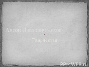 Антон Павлович Чехов Творчество