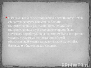 В первые годы своей творческой деятельности Чехов старается печатать как можно б