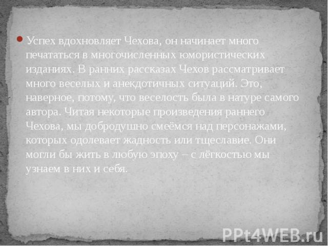 Успех вдохновляет Чехова, он начинает много печататься в многочисленных юмористических изданиях. В ранних рассказах Чехов рассматривает много веселых и анекдотичных ситуаций. Это, наверное, потому, что веселость была в натуре самого автора. Читая не…