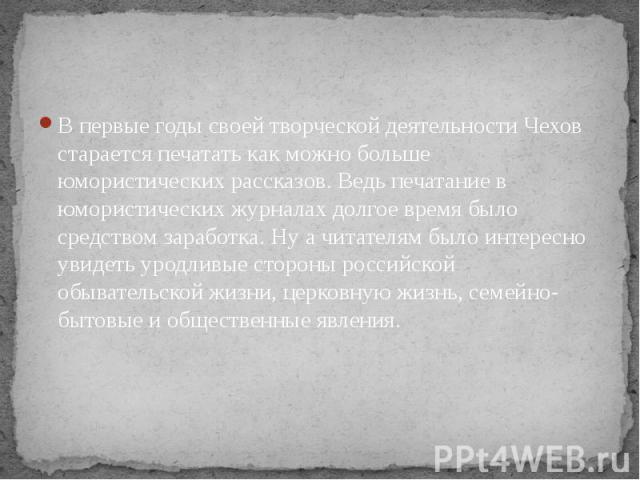 В первые годы своей творческой деятельности Чехов старается печатать как можно больше юмористических рассказов. Ведь печатание в юмористических журналах долгое время было средством заработка. Ну а читателям было интересно увидеть уродливые стороны р…