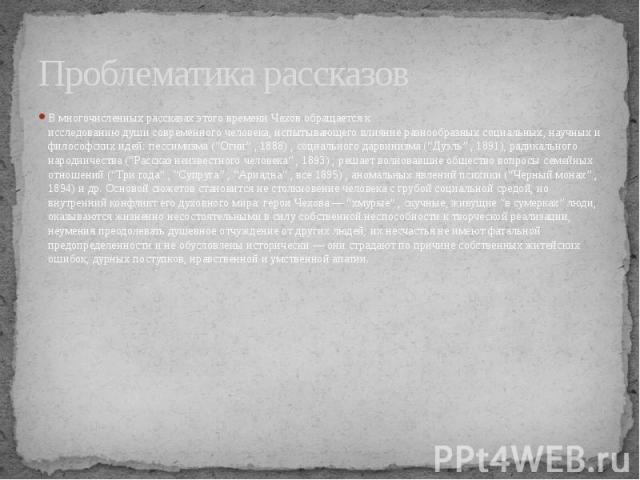 """Проблематика рассказов В многочисленных рассказах этого времени Чехов обращается к исследованию души современного человека, испытывающего влияние разнообразных социальных, научных и философских идей: пессимизма (""""Огни"""" , 1888) , социального да…"""