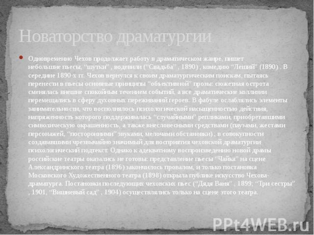 """Новаторство драматургии Одновременно Чехов продолжает работу в драматическом жанре, пишет небольшие пьесы, """"шутки"""" , водевили (""""Свадьба"""" , 1890) , комедию """"Леший"""" (1890) . В середине 1890-х гг. Чехов вернулся к своим драматургическим поискам, …"""