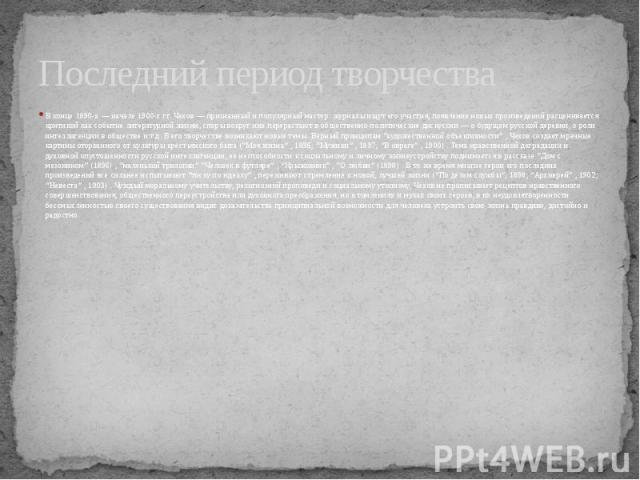 Последний период творчества В конце 1890-х — начале 1900-х гг. Чехов — признанный и популярный мастер: журналы ищут его участия, появление новых произведений расценивается критикой как событие литературной жизни, споры вокруг них перерастают в общес…