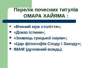 Перелік почесних титулів ОМАРА ХАЙЯМА : «Вчений муж століття»; «Доказ істини»; «