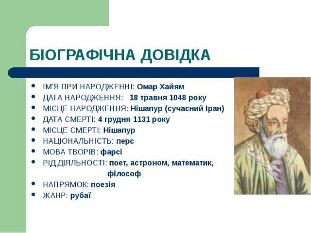 БІОГРАФІЧНА ДОВІДКА ІМ Я ПРИ НАРОДЖЕННІ: Омар Хайям ДАТА НАРОДЖЕННЯ: 18 травня 1048 року МІСЦЕ НАРОДЖЕННЯ: Нішапур (сучасний Іран) ДАТА СМЕРТІ: 4 грудня 1131 року МІСЦЕ СМЕРТІ: Нішапур НАЦІОНАЛЬНІСТЬ: перс МОВА ТВОРІВ: фарсі РІД ДІЯЛЬНОСТІ: поет, ас…