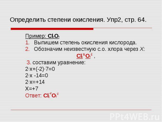 Пример: Cl2O7 Пример: Cl2O7 Выпишем степень окисления кислорода. Обозначим неизвестную с.о. хлора через Х: Cl2+х O7-2 , 3. составим уравнение: 2∙х+(-2)∙7=0 2∙х -14=0 2∙х=+14 Х=+7 Ответ: Cl2+7O7-2