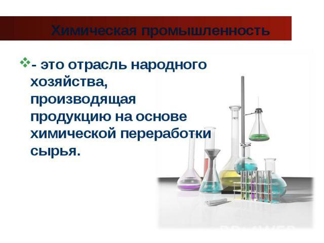 - это отрасль народного хозяйства, производящая продукцию на основе химической переработки сырья. - это отрасль народного хозяйства, производящая продукцию на основе химической переработки сырья.