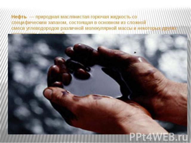 Нефть— природная маслянистая горючаяжидкостьсо специфическимзапахом, состоящая в основном из сложной смесиуглеводородовразличной молекулярной массы и некоторых других химических соединений. Нефть…