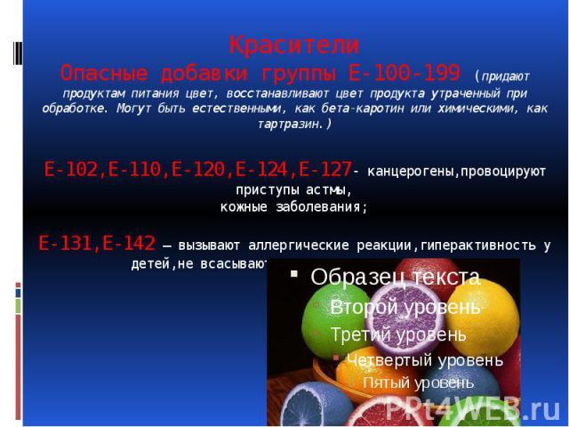 Красители Опасные добавки группы Е-100-199 (придают продуктам питания цвет, восстанавливают цвет продукта утраченный при обработке. Могут быть естественными, как бета-каротин или химическими, как тартразин.) Е-102,Е-110,Е-120,Е-124,Е-127- канцероген…