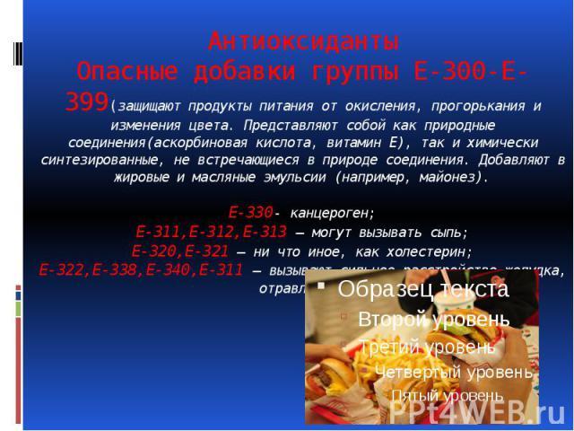 Антиоксиданты Опасные добавки группы Е-300-Е-399(защищают продукты питания от окисления, прогорькания и изменения цвета. Представляют собой как природные соединения(аскорбиновая кислота, витамин Е), так и химически синтезированные, не встречающиеся …