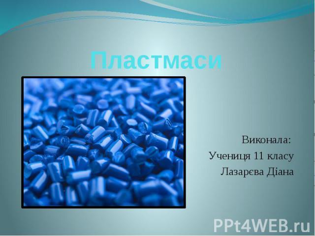 Пластмаси Виконала: Учениця 11 класу Лазарєва Діана