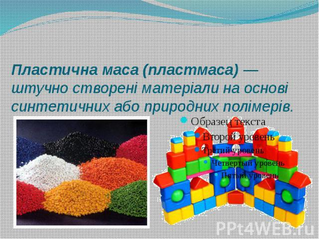 Пластична маса (пластмаса)— штучно створені матеріали на основі синтетичних або природних полімерів.