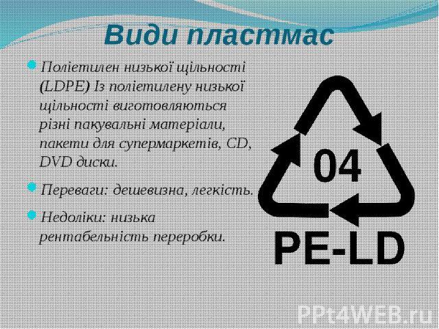 Види пластмас Поліетилен низької щільності (LDPE) Із поліетилену низької щільності виготовляються різні пакувальні матеріали, пакети для супермаркетів, CD, DVD диски. Переваги: дешевизна, легкість. Недоліки: низька рентабельність переробки.