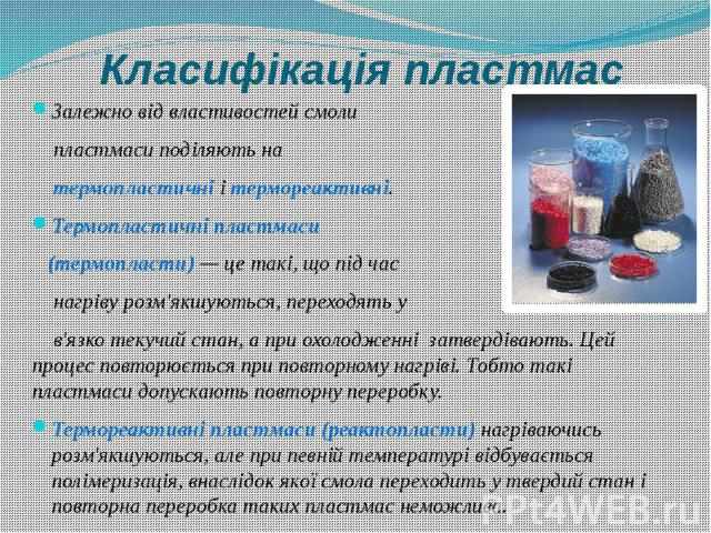 Класифікація пластмас Залежно від властивостей смоли пластмаси поділяють на термопластичні і термореактивні. Термопластичні пластмаси (термопласти)— це такі, що під час нагріву розм'якшуються, переходять у в'язко текучий стан, а при охолодженн…