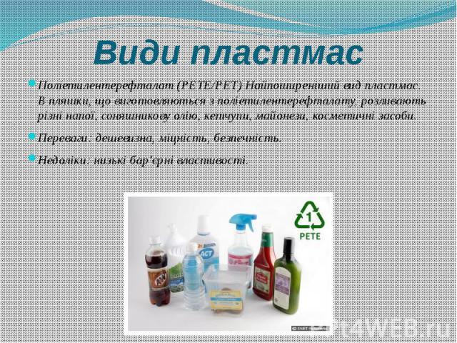 Види пластмас Поліетилентерефталат (PETE/PET) Найпоширеніший вид пластмас. В пляшки, що виготовляються з поліетилентерефталату, розливають різні напої, соняшникову олію, кетчупи, майонези, косметичні засоби. Переваги: дешевизна, міцність, безпечніст…