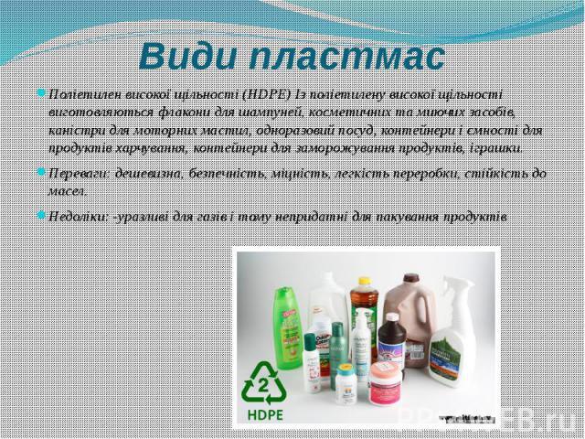 Види пластмас Поліетилен високої щільності (HDPE) Із поліетилену високої щільності виготовляються флакони для шампуней, косметичних та миючих засобів, каністри для моторних мастил, одноразовий посуд, контейнери і ємності для продуктів харчування, ко…