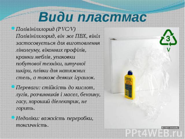 Види пластмас Полівінілхлорид (PVC/V) Полівінілхлорид, він же ПВХ, вініл застосовується для виготовлення лінолеуму, віконних профілів, кромки меблів, упаковки побутової техніки, штучної шкіри, плівки для натяжних стель, а також деяких іграшок. Перев…
