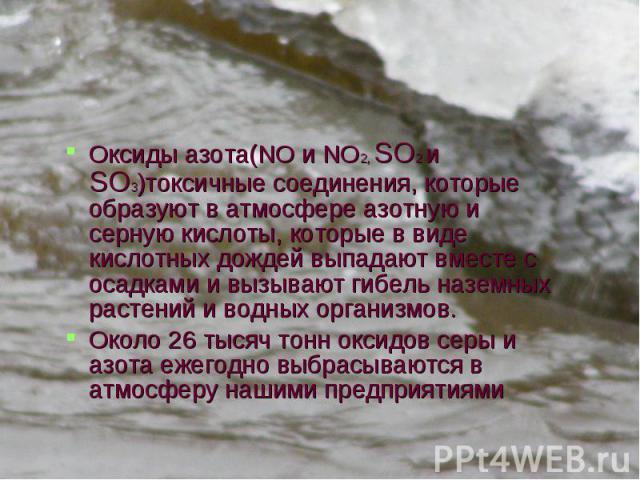Оксиды азота(NO и NO2, SO2 и SO3)токсичные соединения, которые образуют в атмосфере азотную и серную кислоты, которые в виде кислотных дождей выпадают вместе с осадками и вызывают гибель наземных растений и водных организмов. Оксиды азота(NO и NO2, …