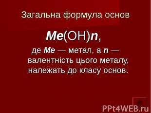 Загальна формула основ Ме(ОН)n, де Ме — метал, а n — валентність цього металу, н
