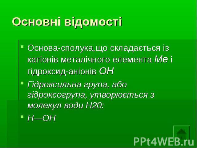 Основні відомості Основа-сполука,що складається із катіонів металічного елемента Me і гідроксид-аніонів ОН Гідроксильна група, або гідроксогрупа, утворюється з молекул води Н20: Н—ОН