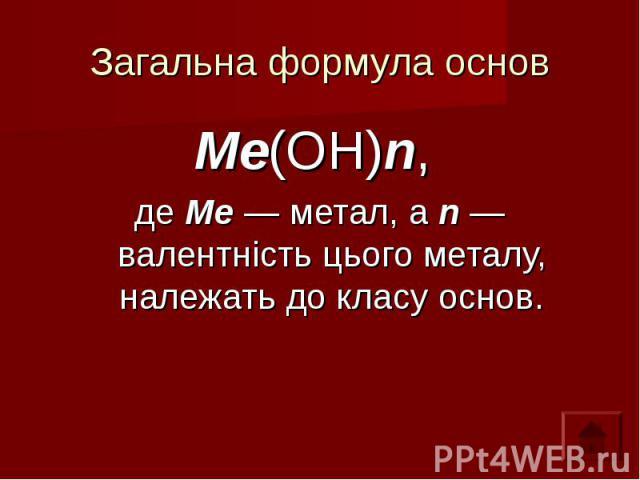 Загальна формула основ Ме(ОН)n, де Ме — метал, а n — валентність цього металу, належать до класу основ.