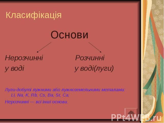 Класифікація Основи Нерозчинні Розчинні у воді у воді(луги) Луги-добуті лужними або лужноземельними металами: Li, Nа, K, Rb, Сs, Ba, Sr, Ca; Нерозчинні — всі інші основи.