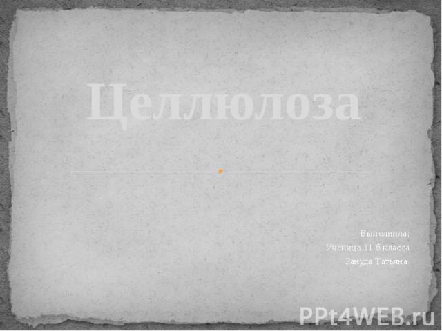 Целлюлоза Выполнила: Ученица 11-б класса Зануда Татьяна