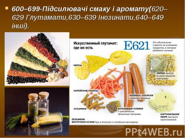 600–699-Підсилювачі смакуі аромату(620–629 Глутамати,630–639 Інозинати,640–649 інші). 600–699-Підсилювачі смакуі аромату(620–629 Глутамати,630–639 Інозинати,640–649 інші).
